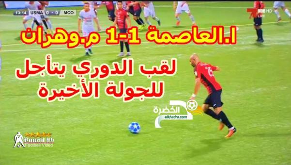 شاهد ملخص مباراة اتحاد العاصمة 1-1 مولودية وهران و يتأجل حسم لقب الدوري للجولة الأخيرة 24