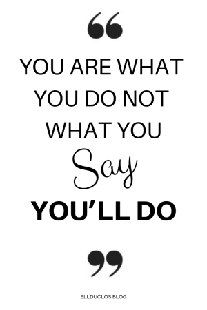 You are what you do, Not what you say you'll do!