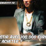Investir avec 100 000 Euros, quoi acheter ?