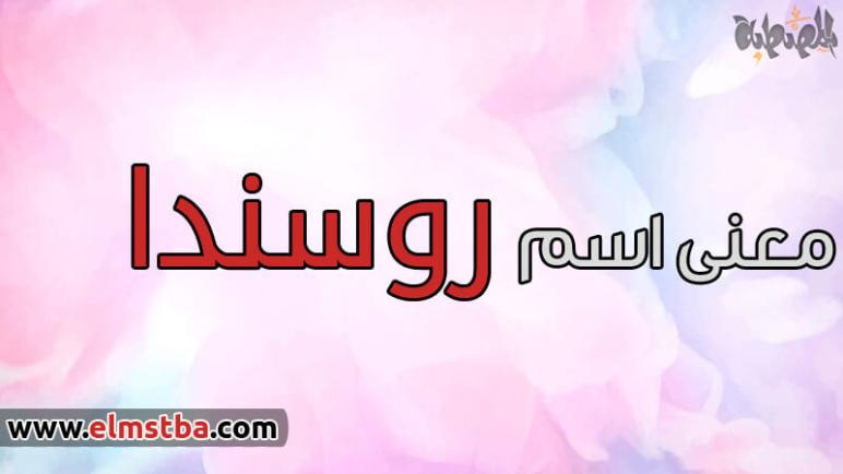 معنى اسم روسندا Rosnda في اللغة العربية وصفات حاملة اسم روسندا