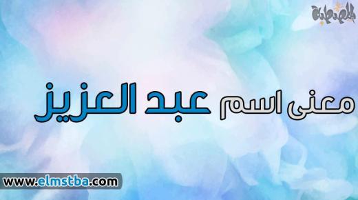 معنى اسم عبد العزيز Abdulaziz في اللغة العربية وصفات حامل اسم عبد العزيز