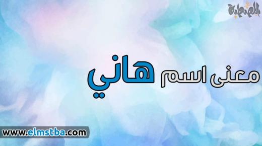 معنى اسم هاني Hany في اللغة العربية وصفات حامل اسم هانى