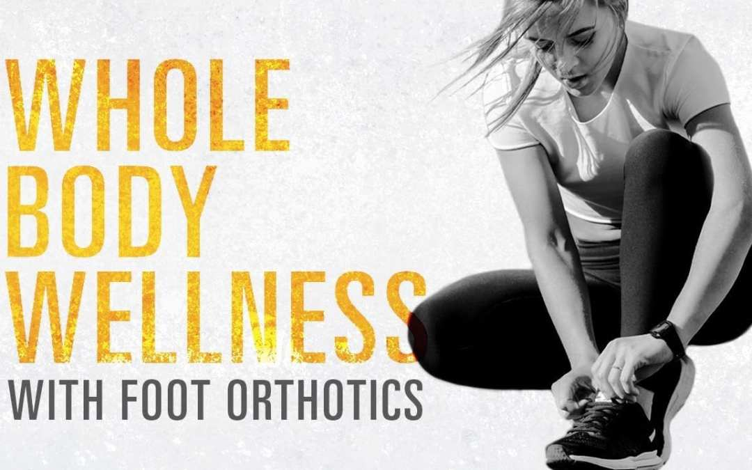 Improve Whole *BODY WELLNESS* with Foot Orthotics