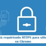 Google está requiriendo HTTPS para sitios seguros en Chrome
