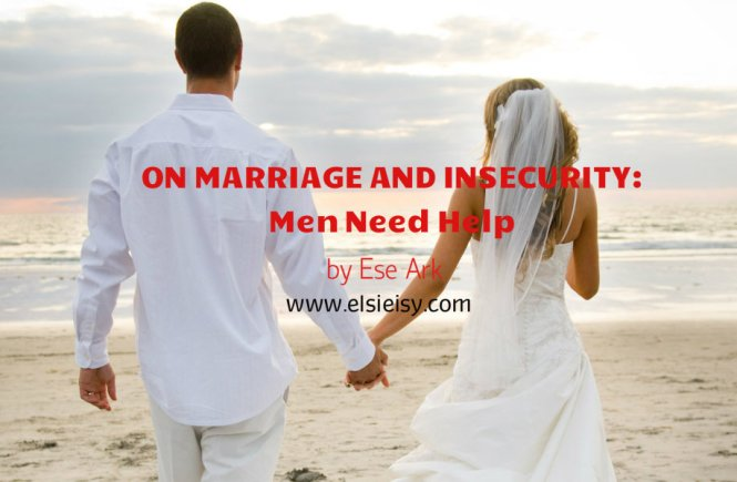 ON MARRIAGE AND INSECURITY: Men Need Help - Ese Walter
