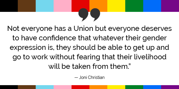 """""""Not everyone has a Union but everyone deserves to have confidence that whatever their gender expression is, they should be able to get up and go to work without fearing that their livelihood will be taken from them."""" -Joni Christian"""