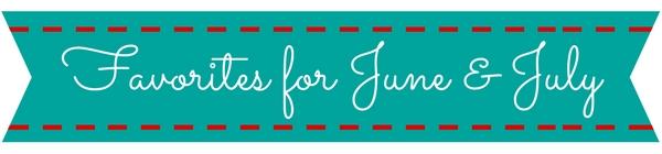 Favorites for June & July