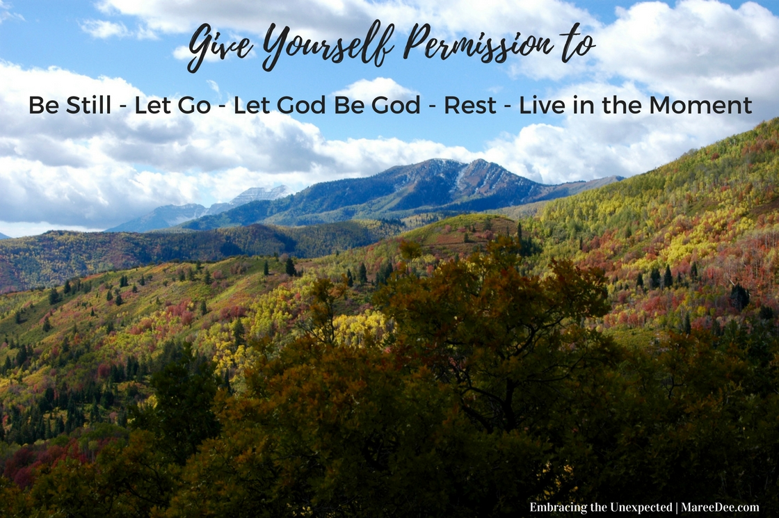 Give Yourself Permission to - Be Still - Let Go - Let God Be God - Rest - Live in the Moment