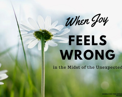 Do you ever struggle with allowing yourself to feel good when those around you are hurting profoundly? Maybe their struggle is so intense it feels wrong to show any happiness? You are not alone; joy can feel wrong for many reasons in the midst of the unexpected but remember feelings are not facts.
