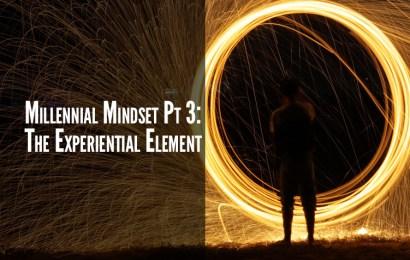 Millennial Mindset Pt 3: The Experiential Element