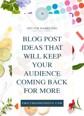 Blog Post Ideas that will Keep our Audience Coming Back for More | Emily Moore | Private Photo Editor