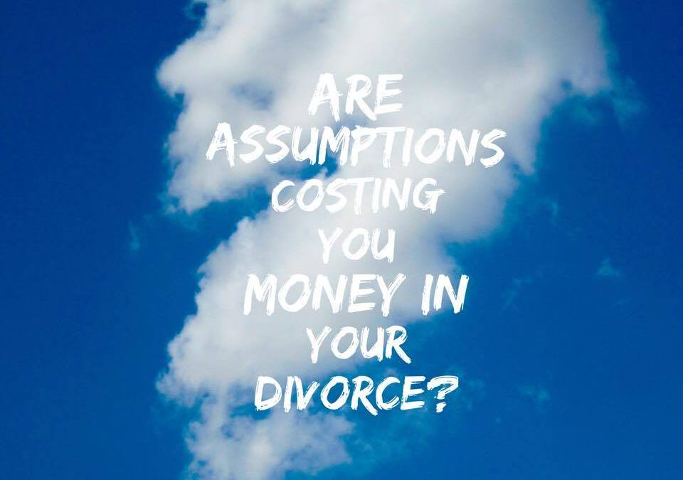Are your assumptions costing you money in divorce?