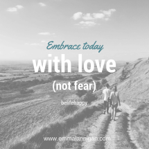 Embrace today with love