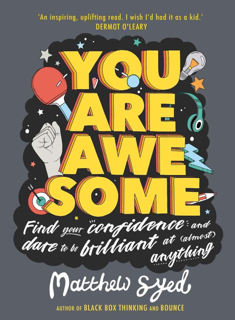 """This is a photo of a grey book cover with """"you are awesome"""" printed in large yellow block letters. Underneath that it says """"FInd your confidence and dare to be brilliant at (almost) anything."""" It is by Matthew Syed and behind the text are drawings of a fist, a ping png racket, a lightning bolt, light bulb, ear phones, and a target with an arrow in it."""