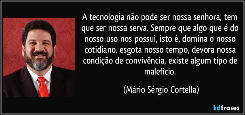 frase-a-tecnologia-nao-pode-ser-nossa-senhora-tem-que-ser-nossa-serva-sempre-que-algo-que-e-do-nosso-mario-sergio-cortella-166880
