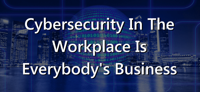 Cybersecurity In The Workplace Is Everybody's Business