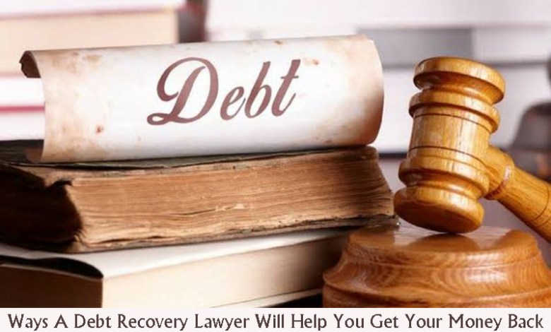 Ways A Debt Recovery Lawyer Will Help You Get Your Money Back