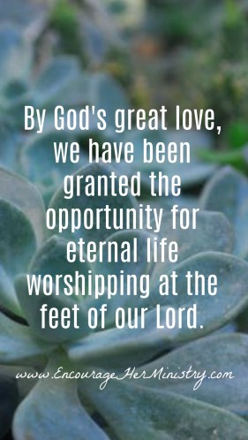 By God's great love, we have been granted the opportunity for eternal life worshipping at the feet of our Lord.