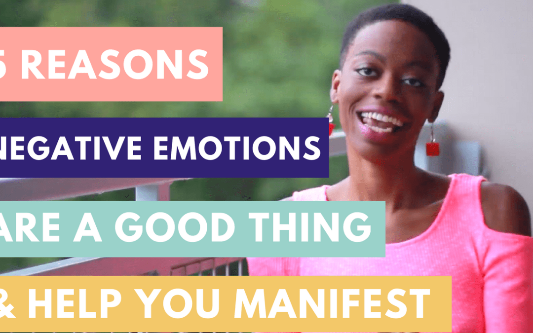 5 Reasons Negative Emotions Are A Good Thing & How They Can Help You Manifest What You Desire