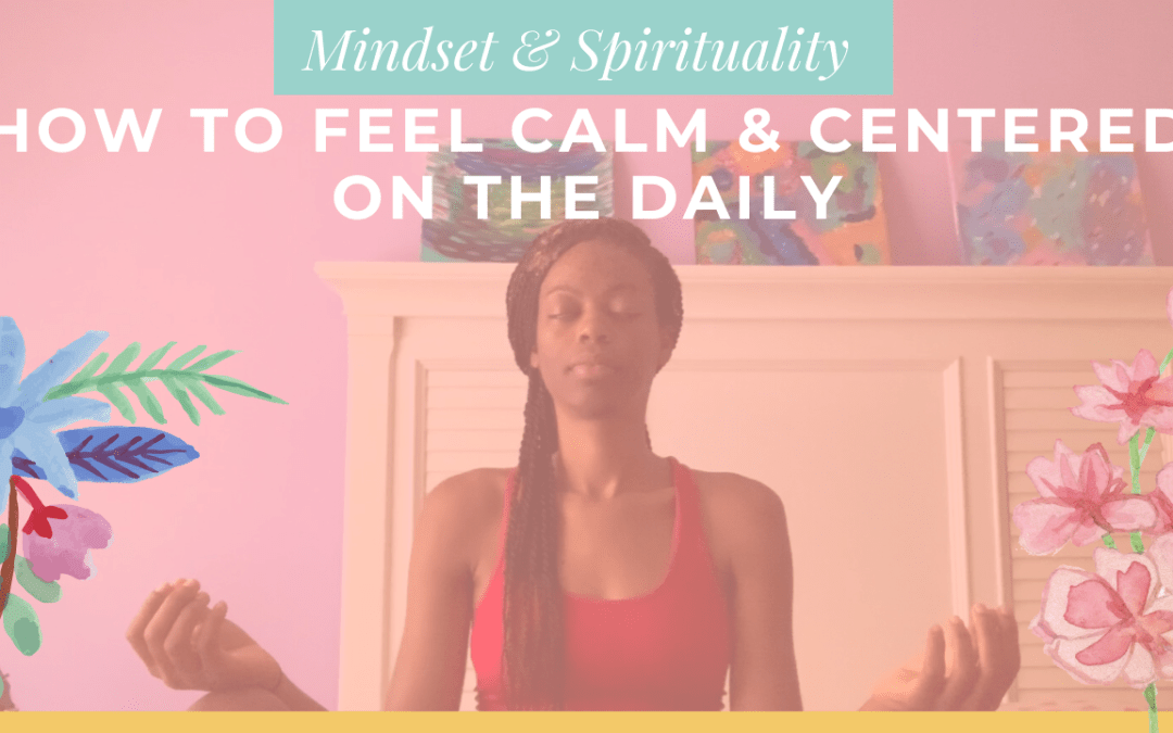 How To Feel Calm & Centered On The Daily | 3 Important Tips for Grounding