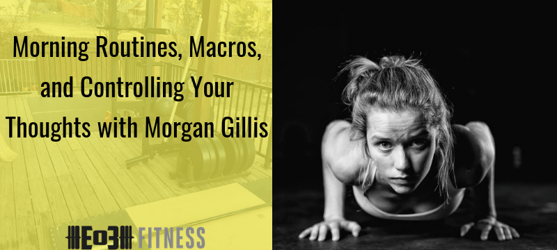 Morning Routines, Macros, and Controlling Your Thoughts with Morgan Gillis