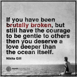 """Nikita Gill quote """"If you have been brutally broken, but still have the courage to be gentle to others then you deserve a love deeper than the ocean itself"""
