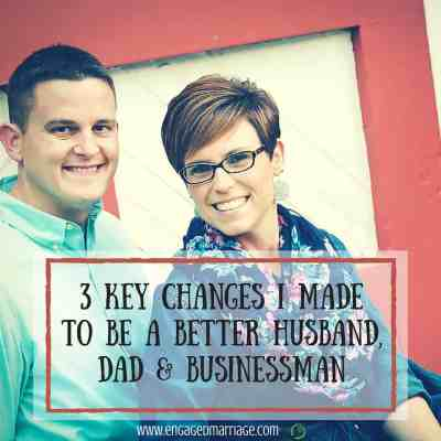3 Key Changes I Made to Be a Better Husband, Dad & Businessman