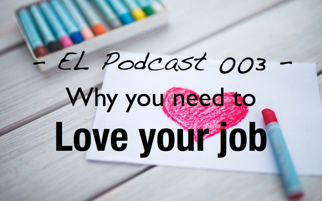 EL 003 – Why you need to love your job