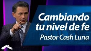Lee más sobre el artículo Cambiando tu Nivel de Fe – Pastor Cash Luna