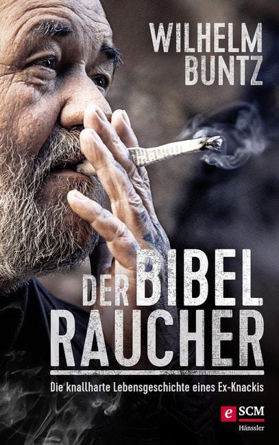 Wilhelm Buntz: Der Bibelraucher. Die knallharte Lebensgeschichte eines Ex-Knackis.