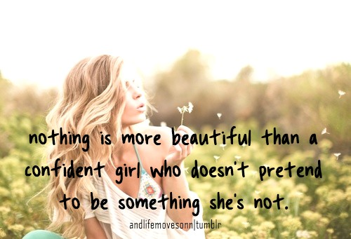 nothing is more beautiful than a confident girl who doesn't pretend to be something she's not