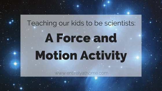 Teaching our kids to be Scientists: Forces and Motion Activities