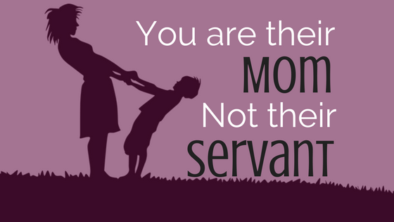 You are their Mom, Not their Servant