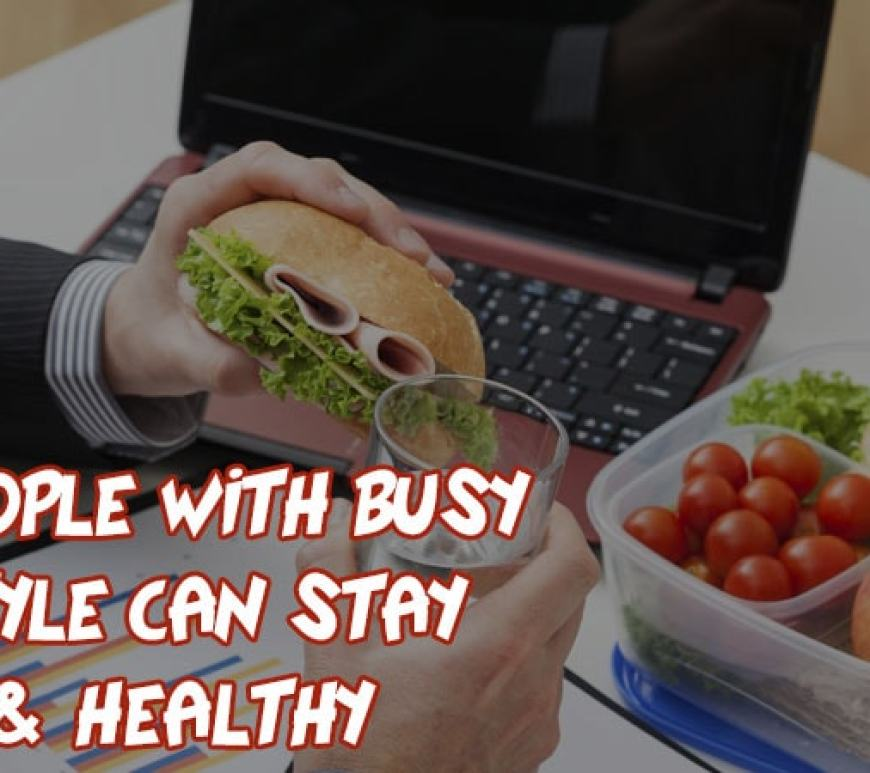 How To Stay Healthy When You Have A Busy Lifestyle