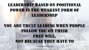 Leadership based on positional power is the weakest form of leadership You are truly leading when people follow you on their free will, not because they have to.