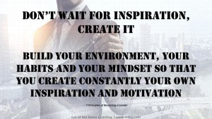 Don't wait for inspiration, create it - Build your environment, your habits and your mindset so that you create constantly your own inspiration and motivation.