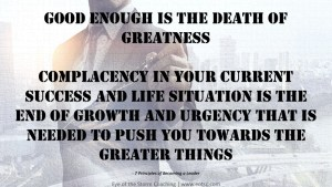 Good enough is the death of greatness Complacency in your current success and life situation is the end of growth and urgency that is needed to push you towards the greater things.