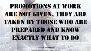 Promotions at work are not given, they are taken by those who are prepared and know exactly what to do.