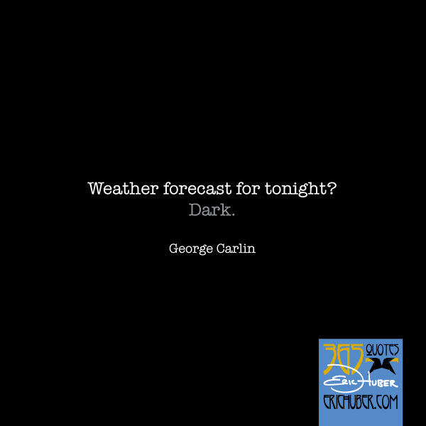 Weather Forecast for Tonight? Dark. - George Carlin