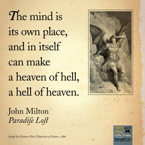 The mind is its own place, and in itself can make a heaven of hell, a hell of heaven. John Milton, Paradise Lost