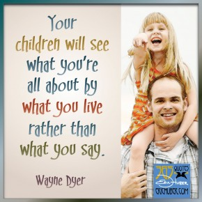 Your children will see what you're all about by what you live rather than what you say. -Wayne Dyer