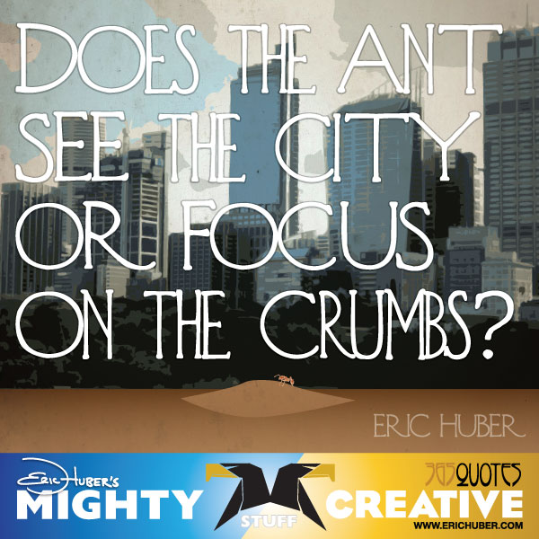 Does the ant see the city or focus on the crumbs? - Eric Huber