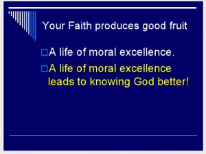 Your Faith produces good fruit—A life of moral excellence. A life of moral excellence leads to knowing God better! (Slide 6.)