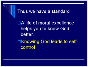 Thus we have a standard. A life of moral excellence helps you to know God better. (Slide 8.)
