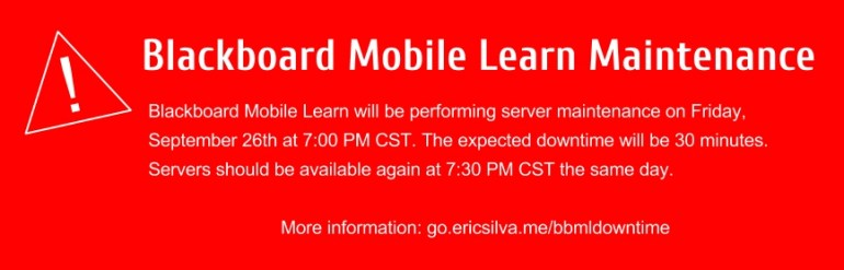 Blackboard Mobile Learn will be performing server maintenance on Friday, September 26th at 7:00 PM CST. The expected downtime will be 30 minutes. Servers should be available again at 7:30 PM CST the same day.