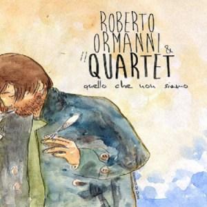 Roberto Ormanni & il Quartet: Quello che non siamo