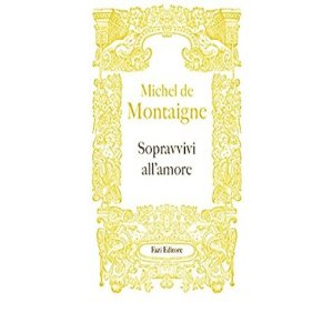 Sopravvivi all'amore, con Michel de Montaigne l'uomo conosce se stesso