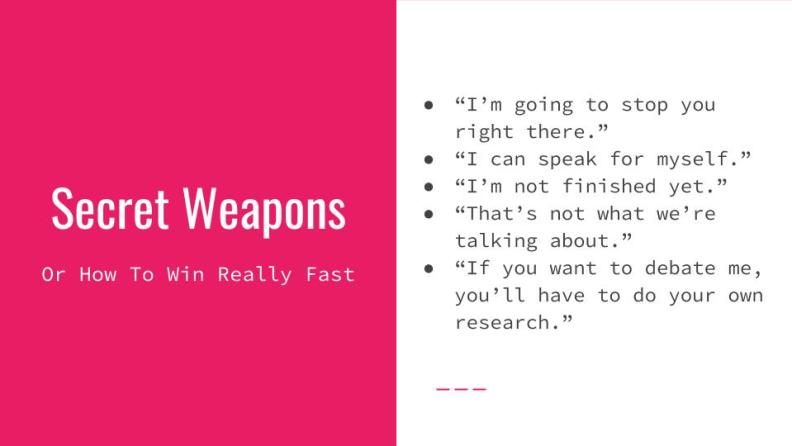 "Secret Weapons (or how to win really fast). 1. ""I'm going to stop you right there. 2. ""I can speak for myself."" 3. ""I'm not finished yet."" 4. ""That's not what we're talking about."" 5. ""If you want to debate me you'll have to do your own research."""