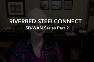 Riverbed SteelConnect: SD-WAN Series Part 2