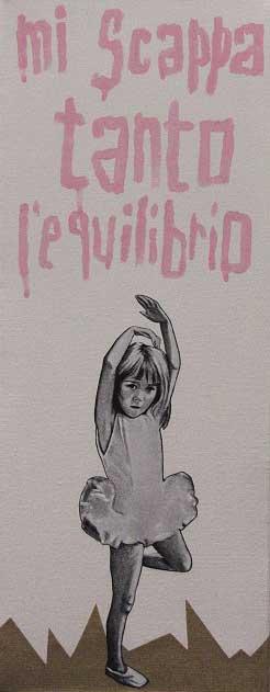 MI SCAPPA TANTO L'EQUILIBRIO, poster art - acrilico su tela, 50x20, 2011